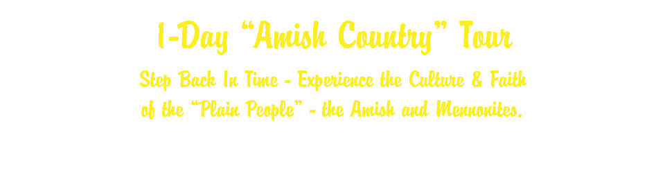 "1-Day ""Amish Country"" Tour Step Back In Time - Experience the Culture & Faith of the ""Plain People"" - the Amish and Mennonites."